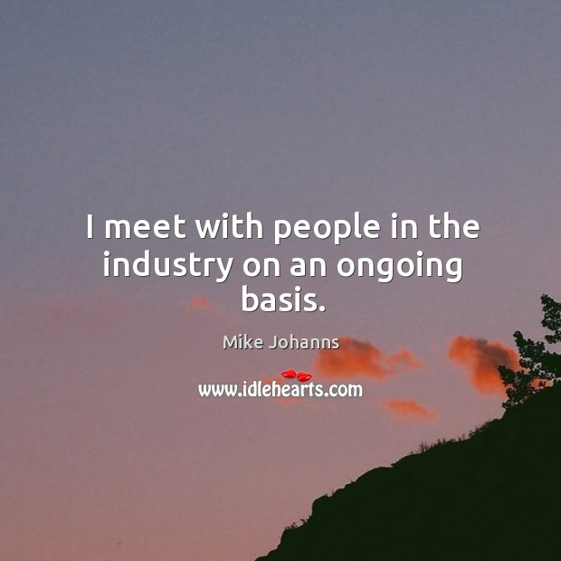 I meet with people in the industry on an ongoing basis. Image