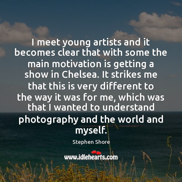 I meet young artists and it becomes clear that with some the Image