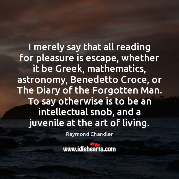 I merely say that all reading for pleasure is escape, whether it Raymond Chandler Picture Quote