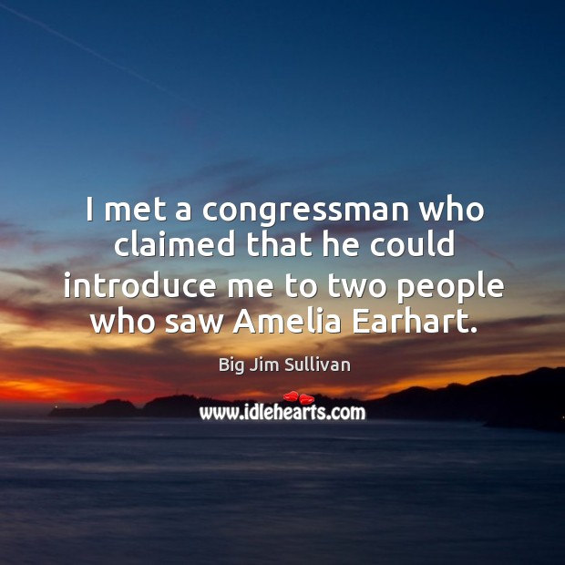 I met a congressman who claimed that he could introduce me to two people who saw amelia earhart. Big Jim Sullivan Picture Quote
