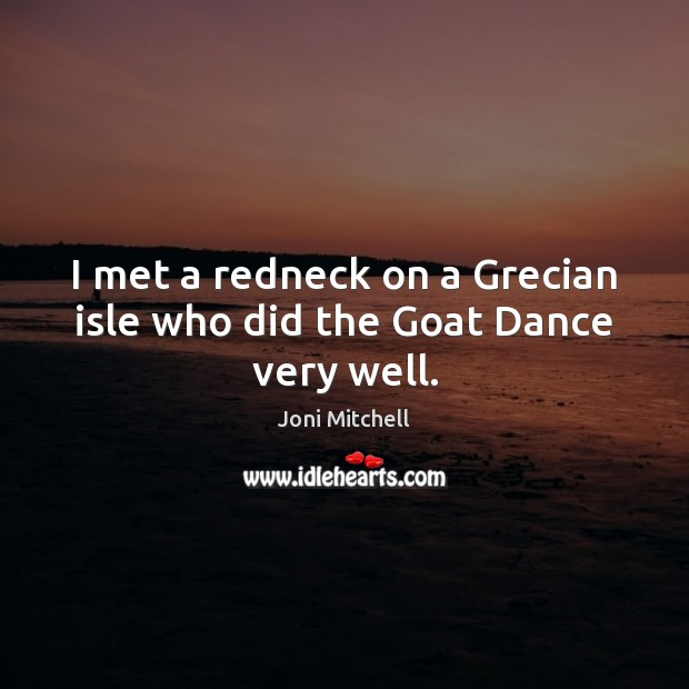 I met a redneck on a Grecian isle who did the Goat Dance very well. Joni Mitchell Picture Quote