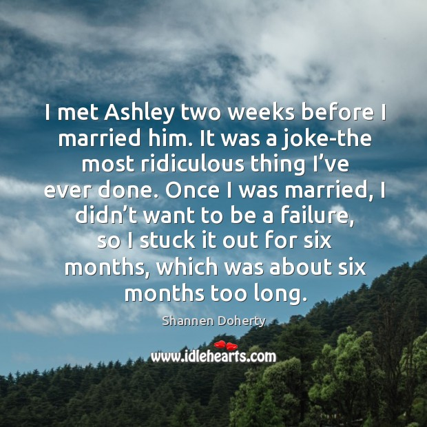 I met ashley two weeks before I married him. Shannen Doherty Picture Quote