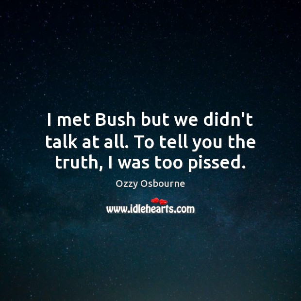 I met Bush but we didn't talk at all. To tell you the truth, I was too pissed. Ozzy Osbourne Picture Quote