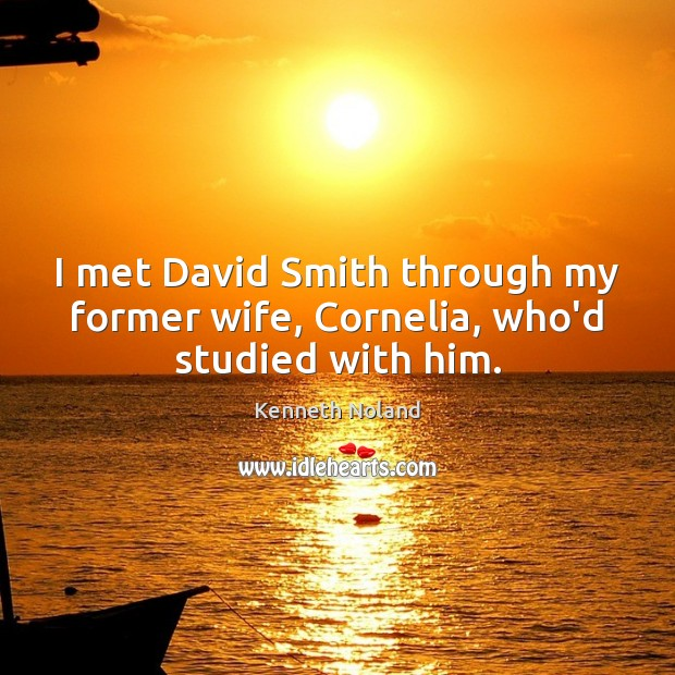 I met David Smith through my former wife, Cornelia, who'd studied with him. Kenneth Noland Picture Quote