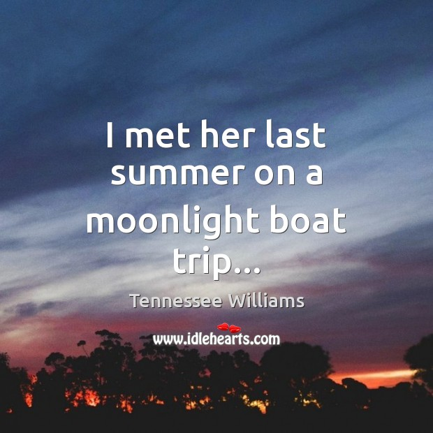 I met her last summer on a moonlight boat trip… Tennessee Williams Picture Quote
