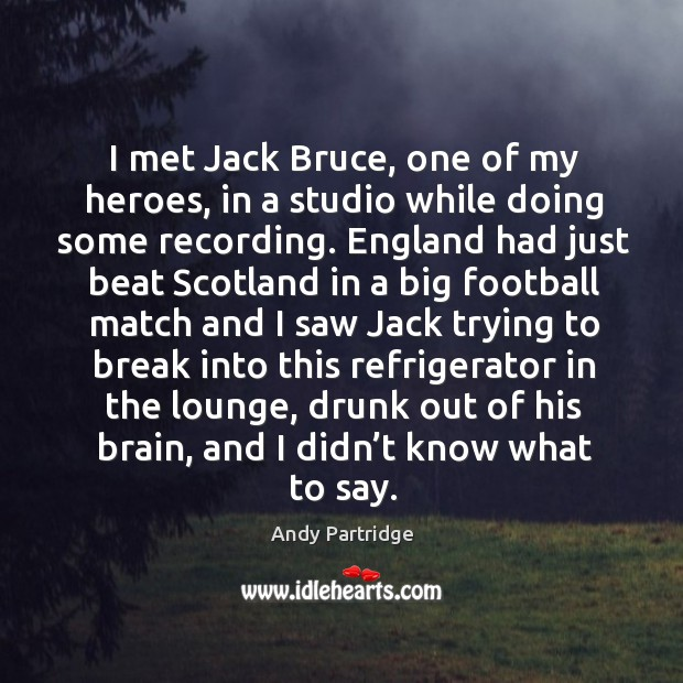 I met jack bruce, one of my heroes, in a studio while doing some recording. Andy Partridge Picture Quote