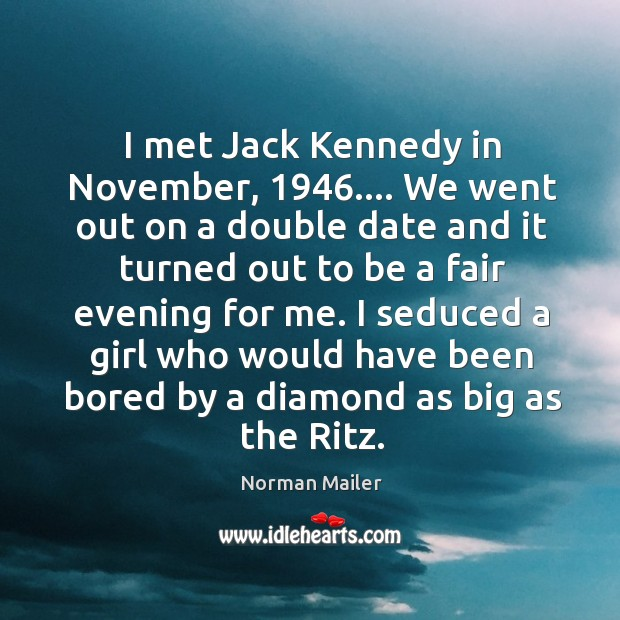 I met Jack Kennedy in November, 1946…. We went out on a double Image
