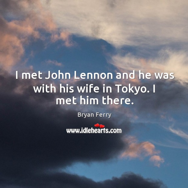 I met john lennon and he was with his wife in tokyo. I met him there. Image