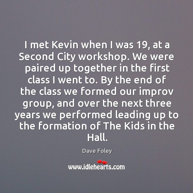 I met kevin when I was 19, at a second city workshop. We were paired up together in the Dave Foley Picture Quote
