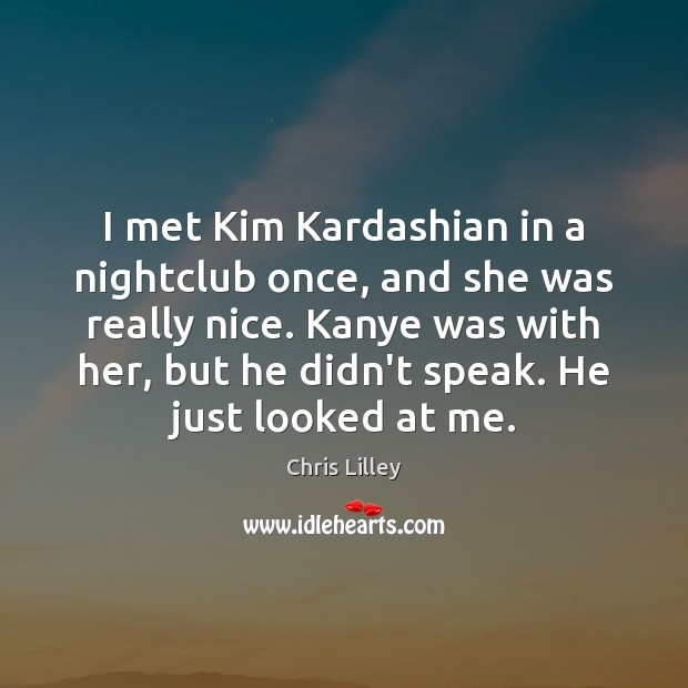 I met Kim Kardashian in a nightclub once, and she was really Chris Lilley Picture Quote