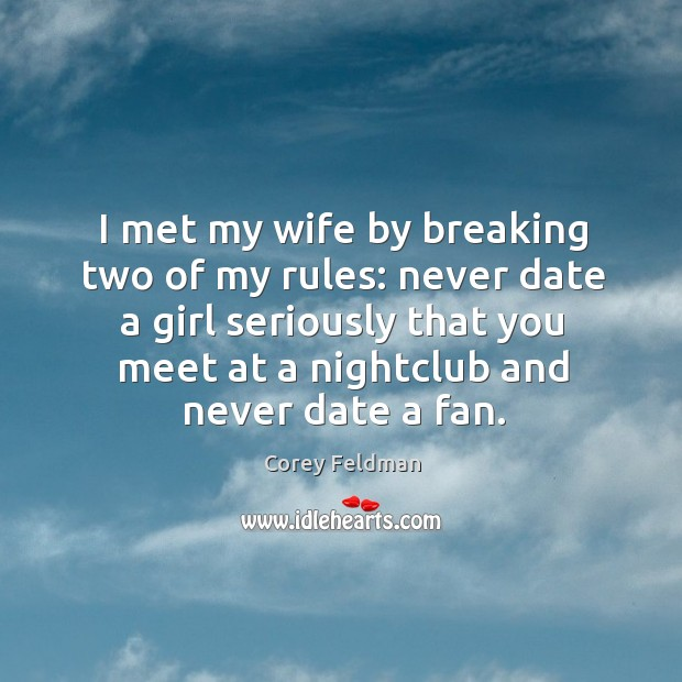 I met my wife by breaking two of my rules: never date a girl seriously that you meet at a nightclub and never date a fan. Corey Feldman Picture Quote