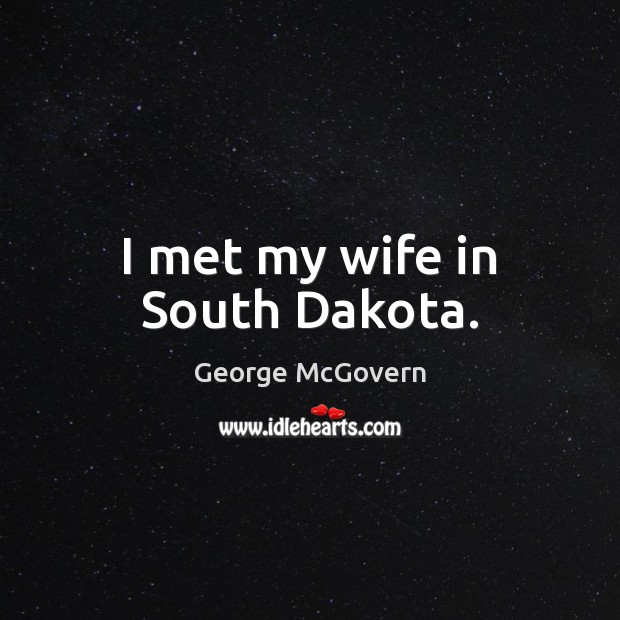 I met my wife in South Dakota. George McGovern Picture Quote