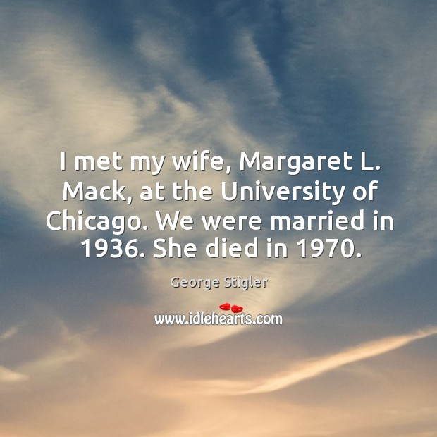 I met my wife, margaret l. Mack, at the university of chicago. We were married in 1936. She died in 1970. Image