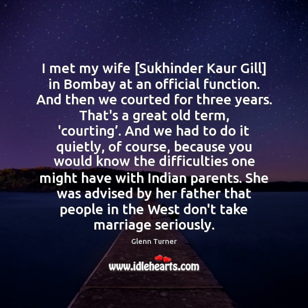 I met my wife [Sukhinder Kaur Gill] in Bombay at an official Glenn Turner Picture Quote