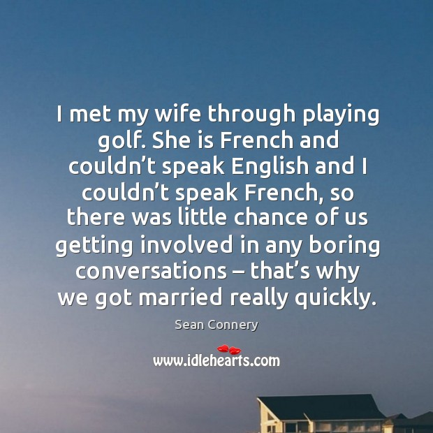 I met my wife through playing golf. She is french and couldn't speak english and I couldn't speak french Image