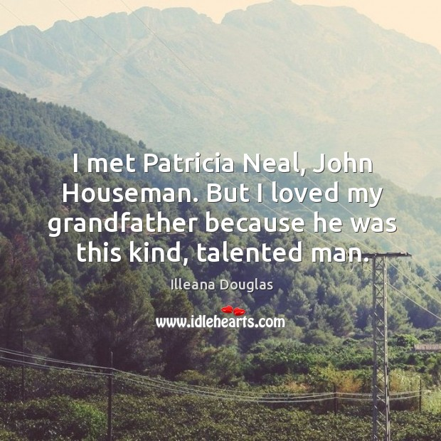I met patricia neal, john houseman. But I loved my grandfather because he was this kind, talented man. Image