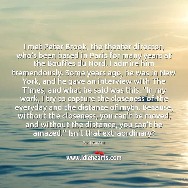 I met Peter Brook, the theater director, who's been based in Paris Paul Auster Picture Quote