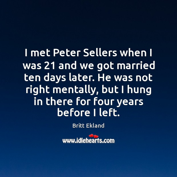 I met Peter Sellers when I was 21 and we got married ten Britt Ekland Picture Quote