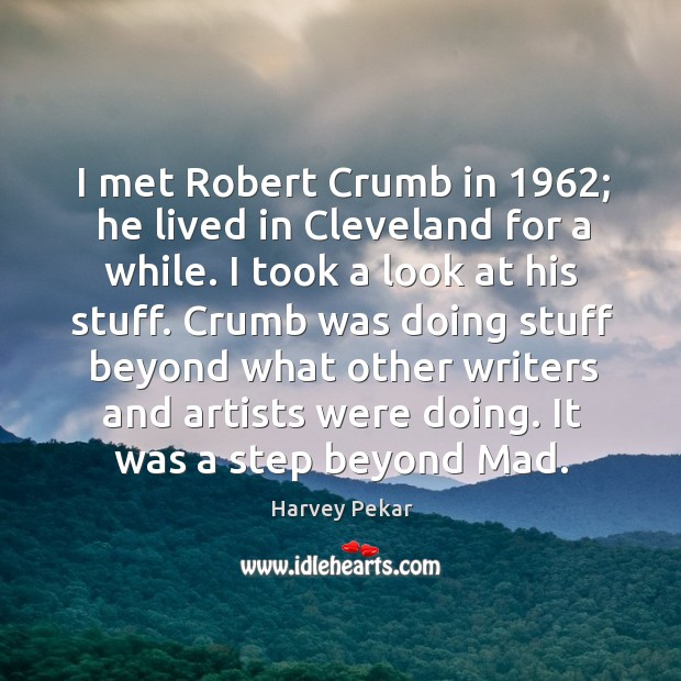 I met robert crumb in 1962; he lived in cleveland for a while. I took a look at his stuff. Harvey Pekar Picture Quote