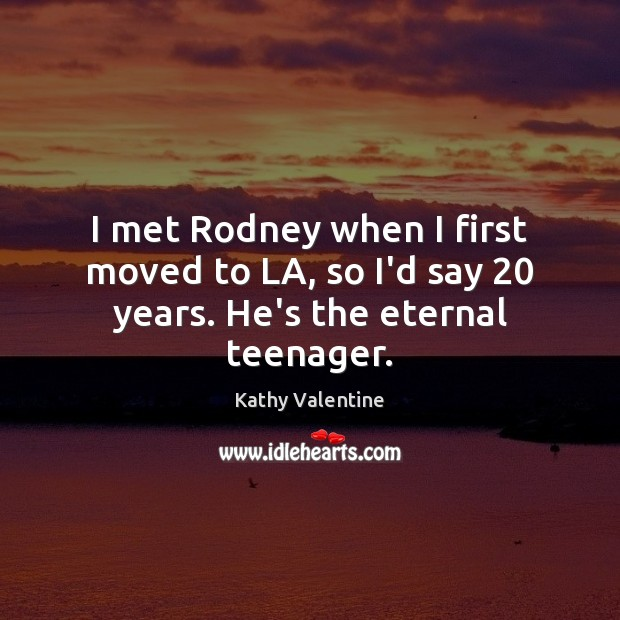 I met Rodney when I first moved to LA, so I'd say 20 years. He's the eternal teenager. Kathy Valentine Picture Quote