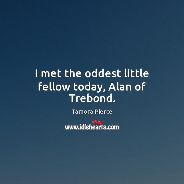 I met the oddest little fellow today, Alan of Trebond. Tamora Pierce Picture Quote