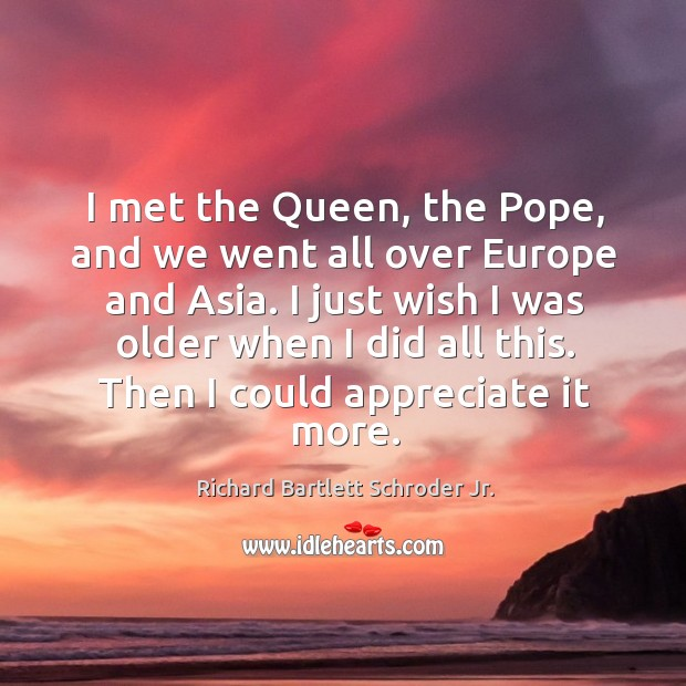 I met the queen, the pope, and we went all over europe and asia. I just wish I was older when I did all this. Image