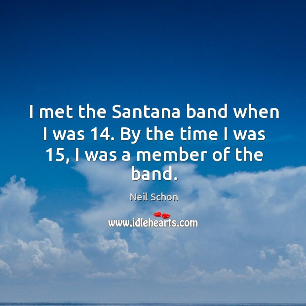 I met the santana band when I was 14. By the time I was 15, I was a member of the band. Image