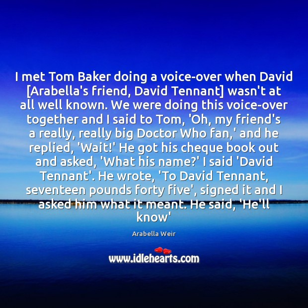 Image, I met Tom Baker doing a voice-over when David [Arabella's friend, David