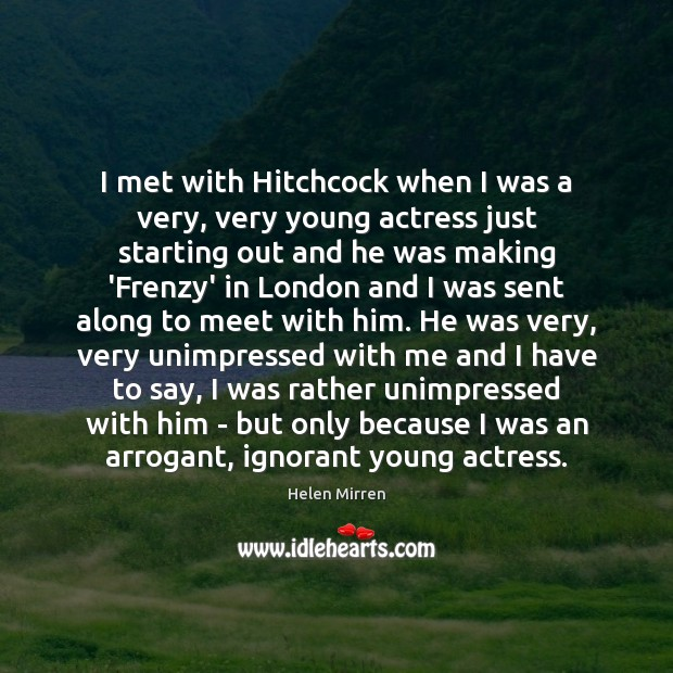 I met with Hitchcock when I was a very, very young actress Helen Mirren Picture Quote