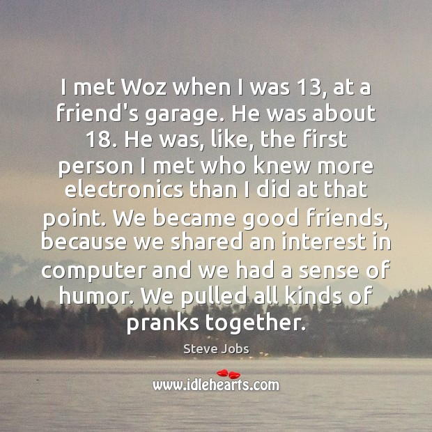 Image, I met Woz when I was 13, at a friend's garage. He was