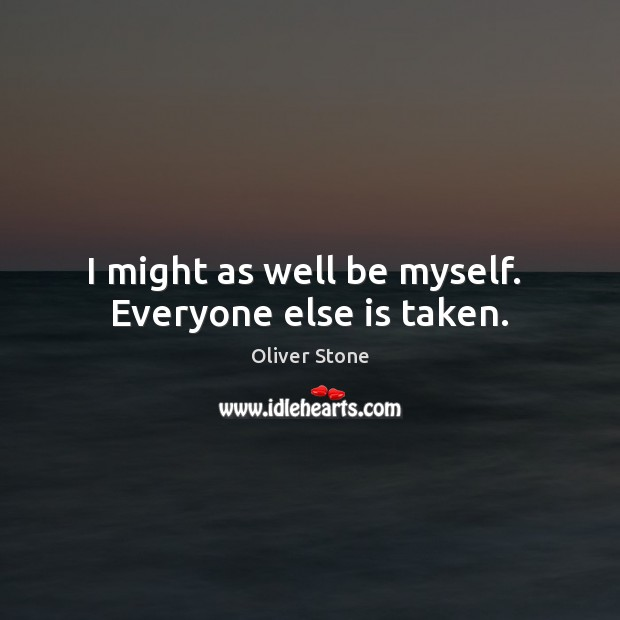 I might as well be myself.  Everyone else is taken. Oliver Stone Picture Quote
