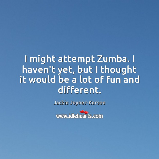 I might attempt Zumba. I haven't yet, but I thought it would Image