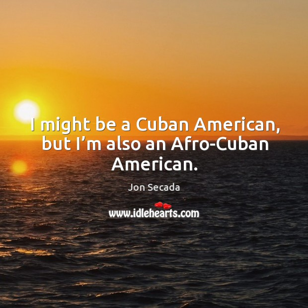 I might be a cuban american, but I'm also an afro-cuban american. Image
