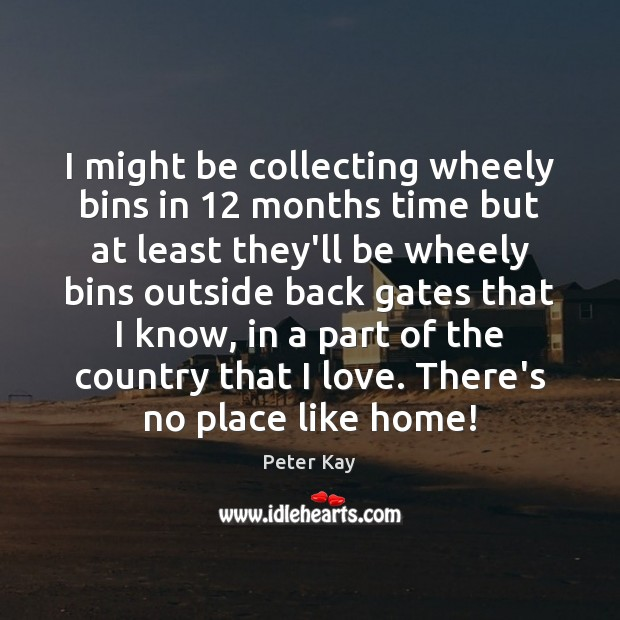 I might be collecting wheely bins in 12 months time but at least Peter Kay Picture Quote