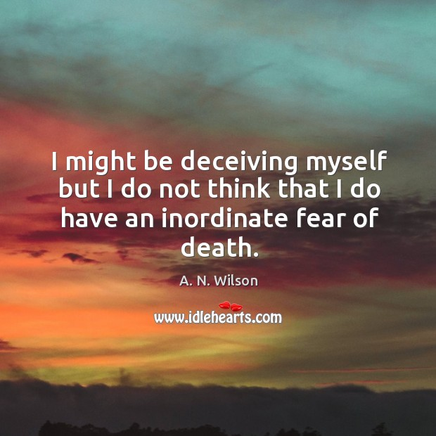 I might be deceiving myself but I do not think that I do have an inordinate fear of death. Image