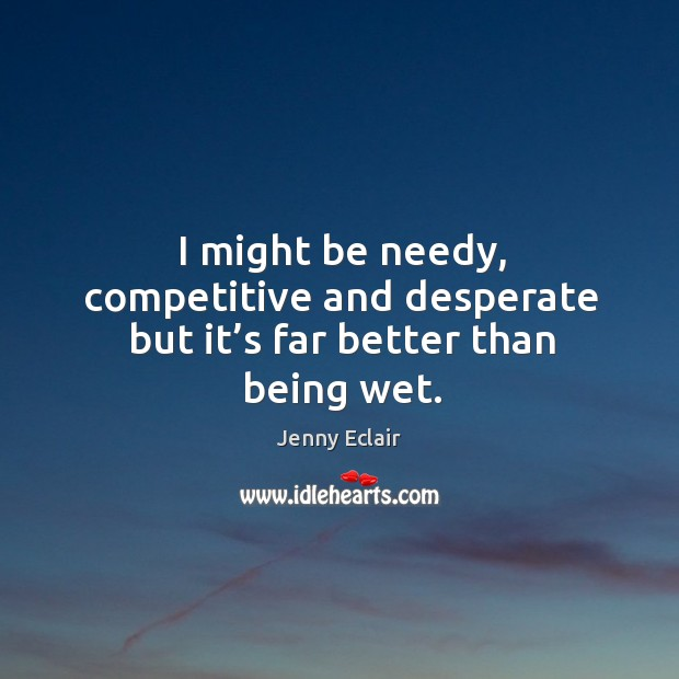 I might be needy, competitive and desperate but it's far better than being wet. Image
