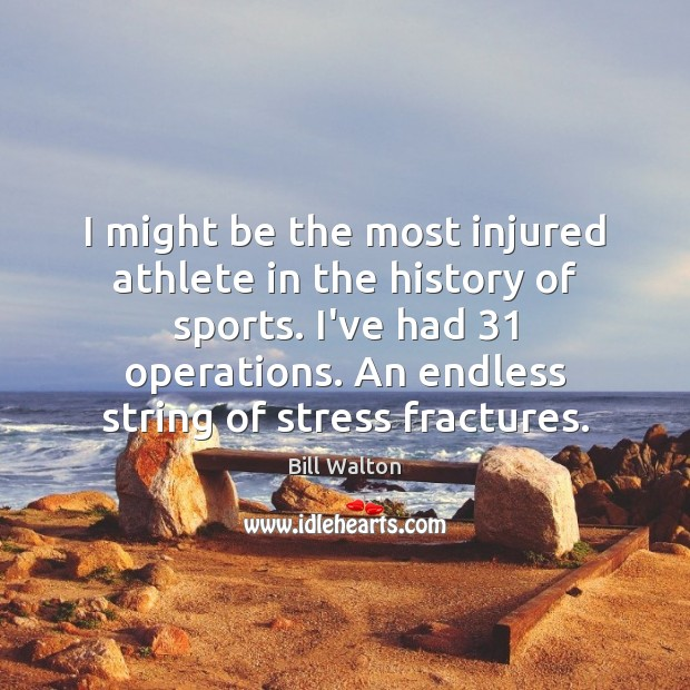 I might be the most injured athlete in the history of sports. Bill Walton Picture Quote