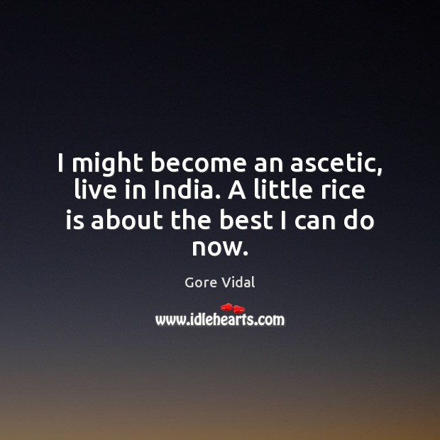 I might become an ascetic, live in India. A little rice is about the best I can do now. Gore Vidal Picture Quote