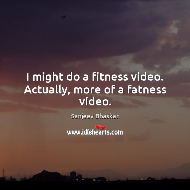 Image, I might do a fitness video. Actually, more of a fatness video.