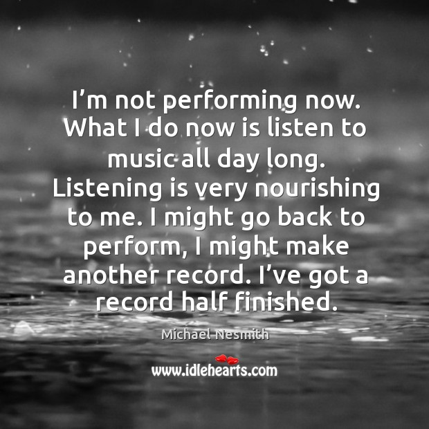 I might go back to perform, I might make another record. I've got a record half finished. Michael Nesmith Picture Quote