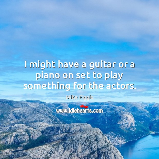 I might have a guitar or a piano on set to play something for the actors. Mike Figgis Picture Quote
