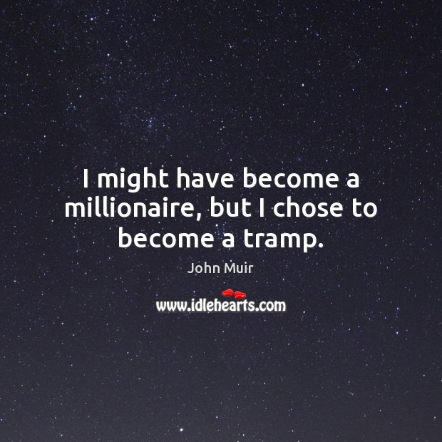 I might have become a millionaire, but I chose to become a tramp. Image