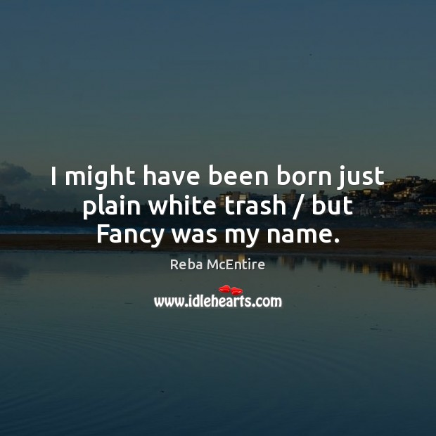 I might have been born just plain white trash / but Fancy was my name. Reba McEntire Picture Quote