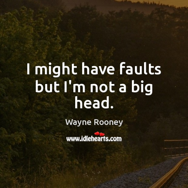 I might have faults but I'm not a big head. Wayne Rooney Picture Quote