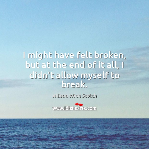 Image, I might have felt broken, but at the end of it all, I didn't allow myself to break.
