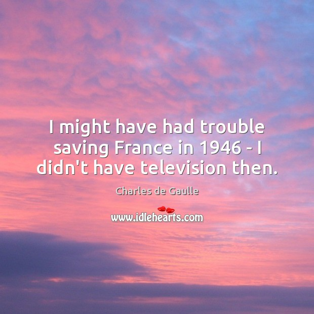I might have had trouble saving France in 1946 – I didn't have television then. Image