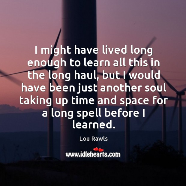 I might have lived long enough to learn all this in the long haul, but I would have been just Lou Rawls Picture Quote