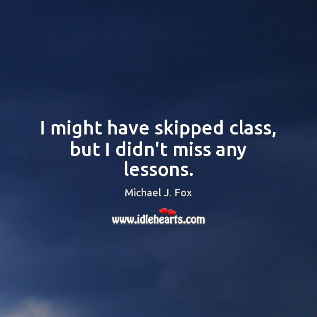 I might have skipped class, but I didn't miss any lessons. Michael J. Fox Picture Quote