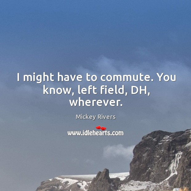 I might have to commute. You know, left field, DH, wherever. Image