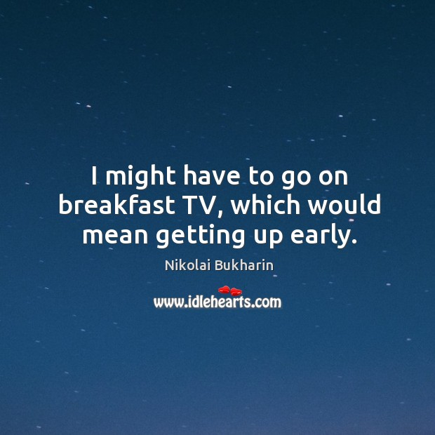 I might have to go on breakfast tv, which would mean getting up early. Image